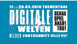 17. - 20. März 2016: Thementage am Schauspiel Frankfurt: Digitale Welten – Welchen Fortschritt wollen wir?